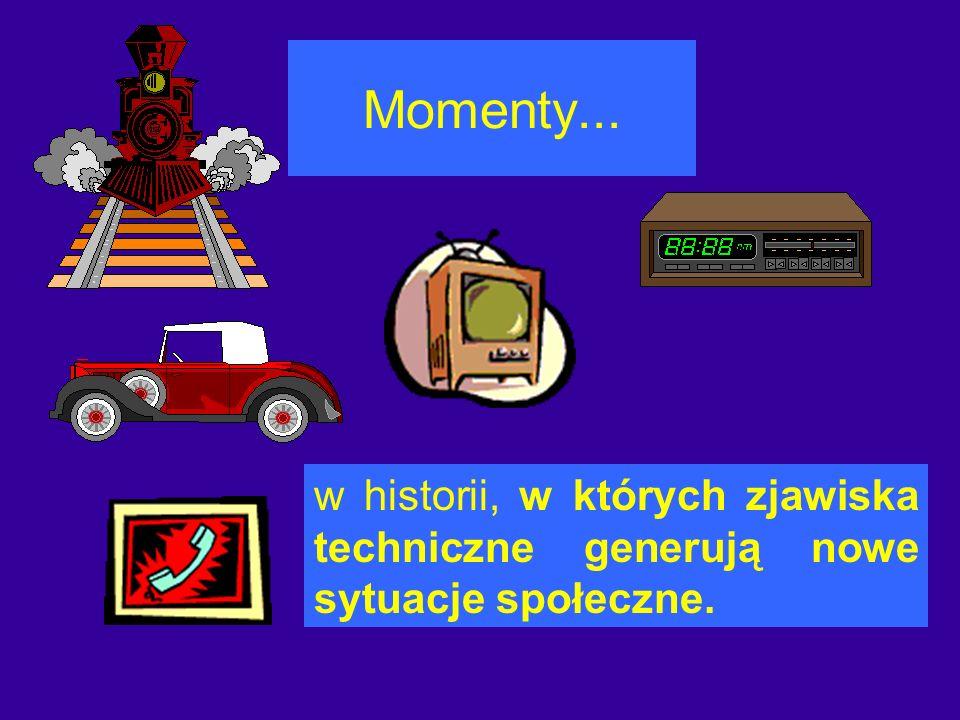 Momenty... w historii, w których zjawiska techniczne generują nowe sytuacje społeczne.