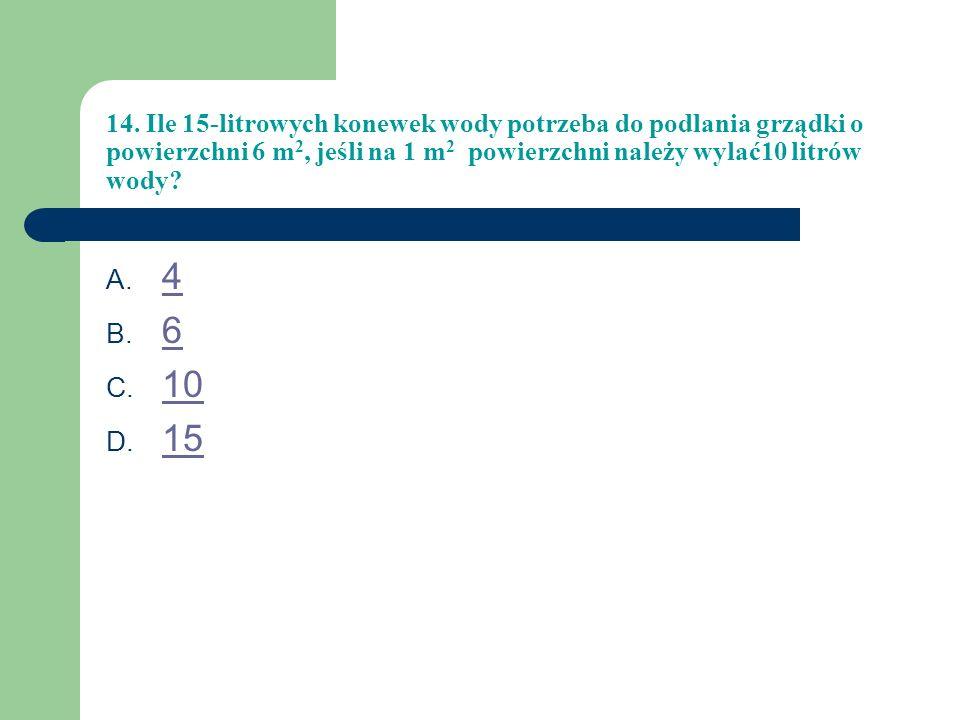 14. Ile 15-litrowych konewek wody potrzeba do podlania grządki o powierzchni 6 m2, jeśli na 1 m2 powierzchni należy wylać10 litrów wody