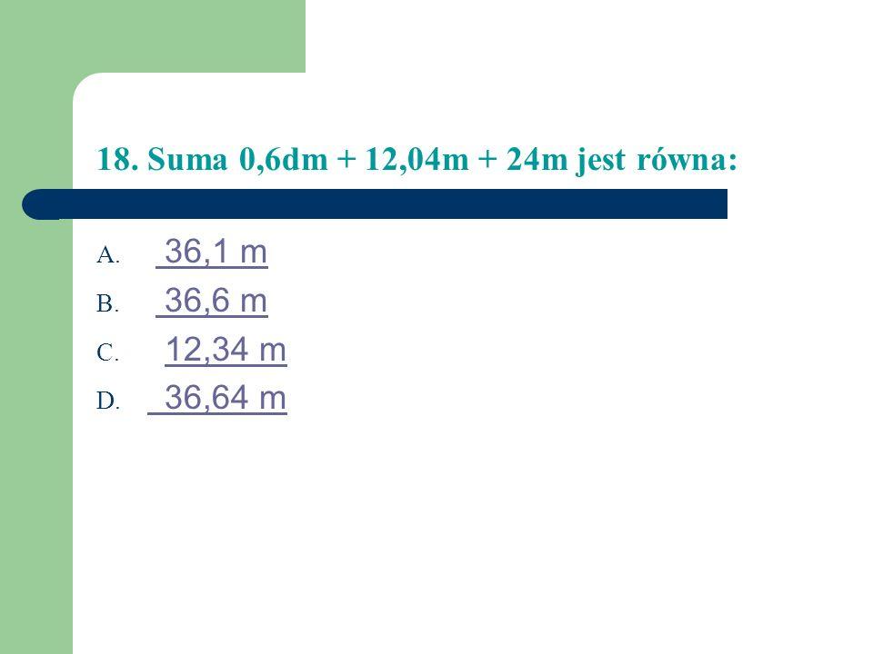 18. Suma 0,6dm + 12,04m + 24m jest równa: