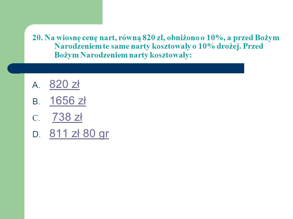 20. Na wiosnę cenę nart, równą 820 zł, obniżono o 10%, a przed Bożym Narodzeniem te same narty kosztowały o 10% drożej. Przed Bożym Narodzeniem narty kosztowały: