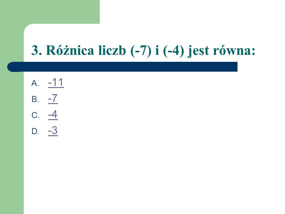 3. Różnica liczb (-7) i (-4) jest równa: