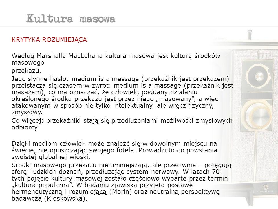krytyka rozumiejąca Według Marshalla MacLuhana kultura masowa jest kulturą środków masowego. przekazu.