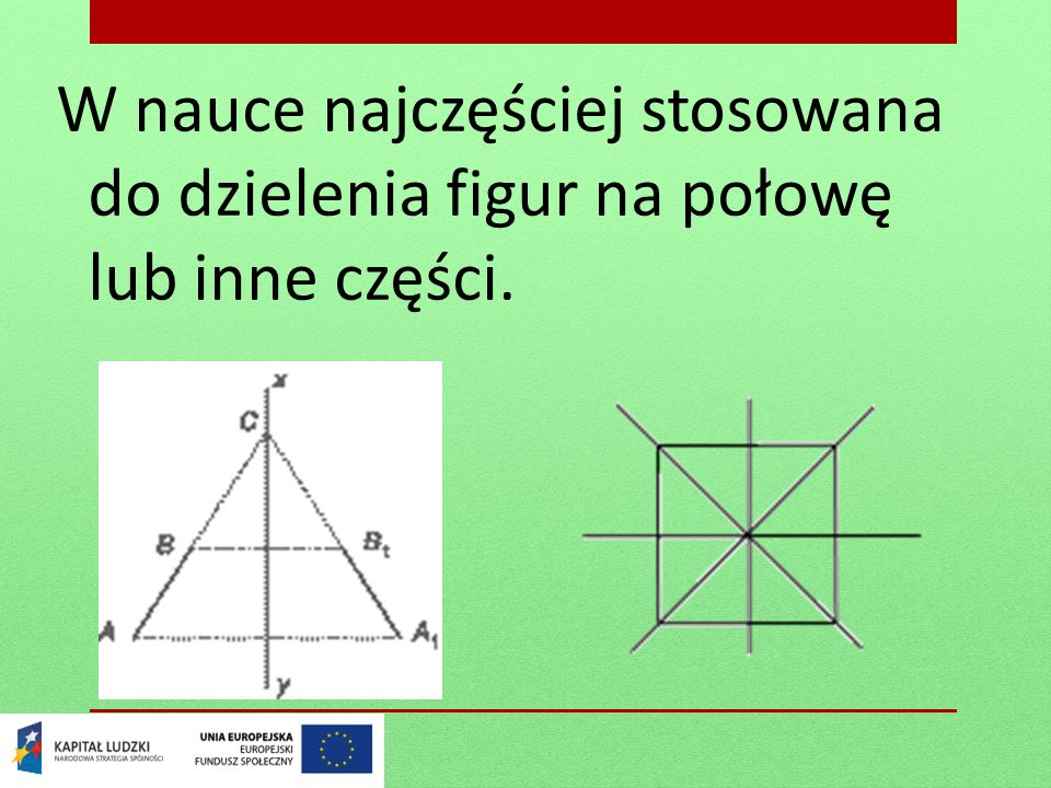 W nauce najczęściej stosowana do dzielenia figur na połowę lub inne części.