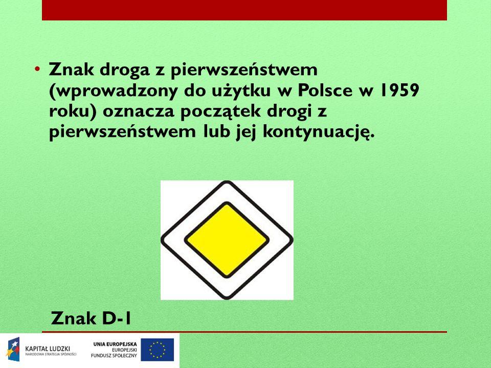 Znak droga z pierwszeństwem (wprowadzony do użytku w Polsce w 1959 roku) oznacza początek drogi z pierwszeństwem lub jej kontynuację.