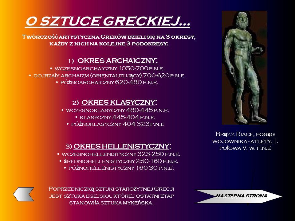 O SZTUCE GRECKIEJ… Twórczość artystyczna Greków dzieli się na 3 okresy, każdy z nich na kolejne 3 podokresy:
