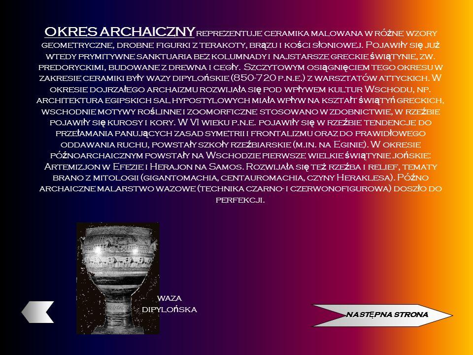 OKRES ARCHAICZNY reprezentuje ceramika malowana w różne wzory geometryczne, drobne figurki z terakoty, brązu i kości słoniowej. Pojawiły się już wtedy prymitywne sanktuaria bez kolumnady i najstarsze greckie świątynie, zw. predoryckimi, budowane z drewna i cegły. Szczytowym osiągnięciem tego okresu w zakresie ceramiki były wazy dipylońskie (850-720 p.n.e.) z warsztatów attyckich. W okresie dojrzałego archaizmu rozwijała się pod wpływem kultur Wschodu, np. architektura egipskich sal hypostylowych miała wpływ na kształt świątyń greckich, wschodnie motywy roślinne i zoomorficzne stosowano w zdobnictwie, w rzeźbie pojawiły się kurosy i kory. W VI wieku p.n.e. pojawiły się w rzeźbie tendencje do przełamania panujących zasad symetrii i frontalizmu oraz do prawidłowego oddawania ruchu, powstały szkoły rzeźbiarskie (m.in. na Eginie). W okresie późnoarchaicznym powstały na Wschodzie pierwsze wielkie świątynie jońskie: Artemizjon w Efezie i Herajon na Samos. Rozwijała się też rzeźba i relief, tematy brano z mitologii (gigantomachia, centauromachia, czyny Heraklesa). Późno archaiczne malarstwo wazowe (technika czarno- i czerwonofigurowa) doszło do perfekcji.