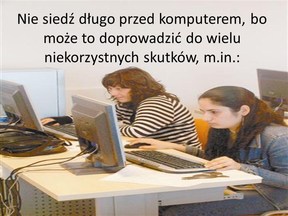 Nie siedź długo przed komputerem, bo może to doprowadzić do wielu niekorzystnych skutków, m.in.: