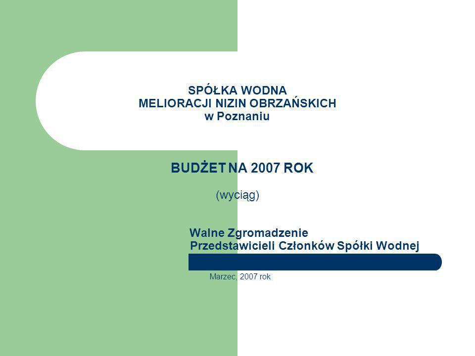 SPÓŁKA WODNA MELIORACJI NIZIN OBRZAŃSKICH w Poznaniu BUDŻET NA 2007 ROK (wyciąg) Walne Zgromadzenie Przedstawicieli Członków Spółki Wodnej Marzec, 2007 rok