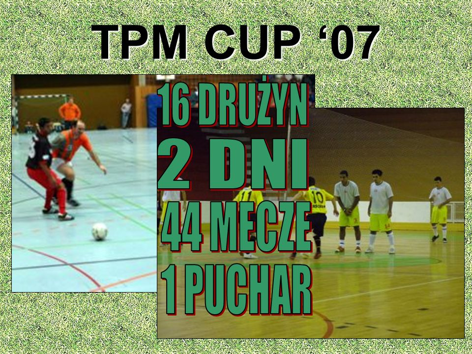 TPM CUP '07 16 DRUŻYN 2 DNI 44 MECZE 1 PUCHAR
