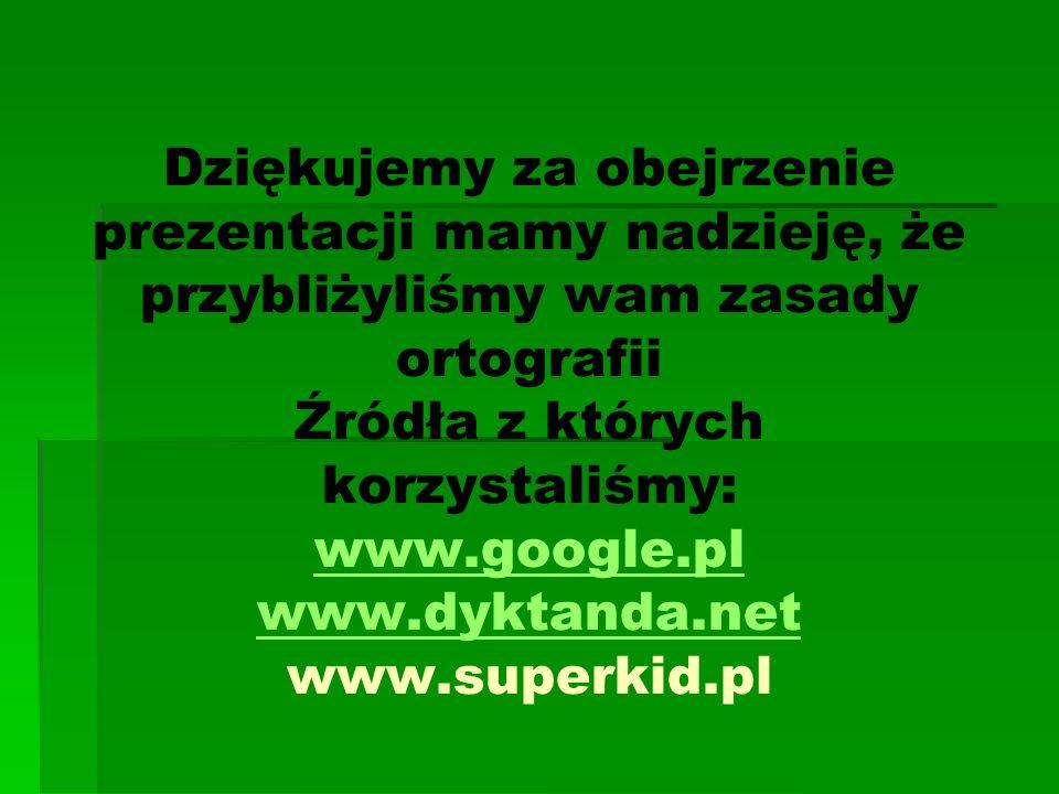 Dziękujemy za obejrzenie prezentacji mamy nadzieję, że przybliżyliśmy wam zasady ortografii Źródła z których korzystaliśmy: www.google.pl www.dyktanda.net www.superkid.pl