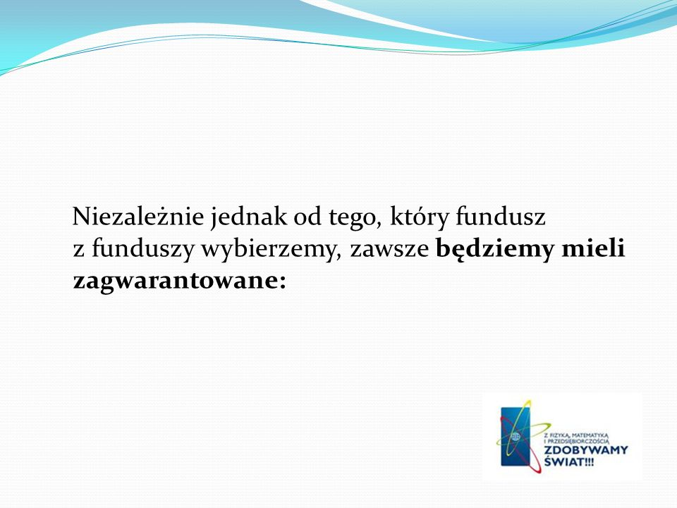 Niezależnie jednak od tego, który fundusz z funduszy wybierzemy, zawsze będziemy mieli zagwarantowane: