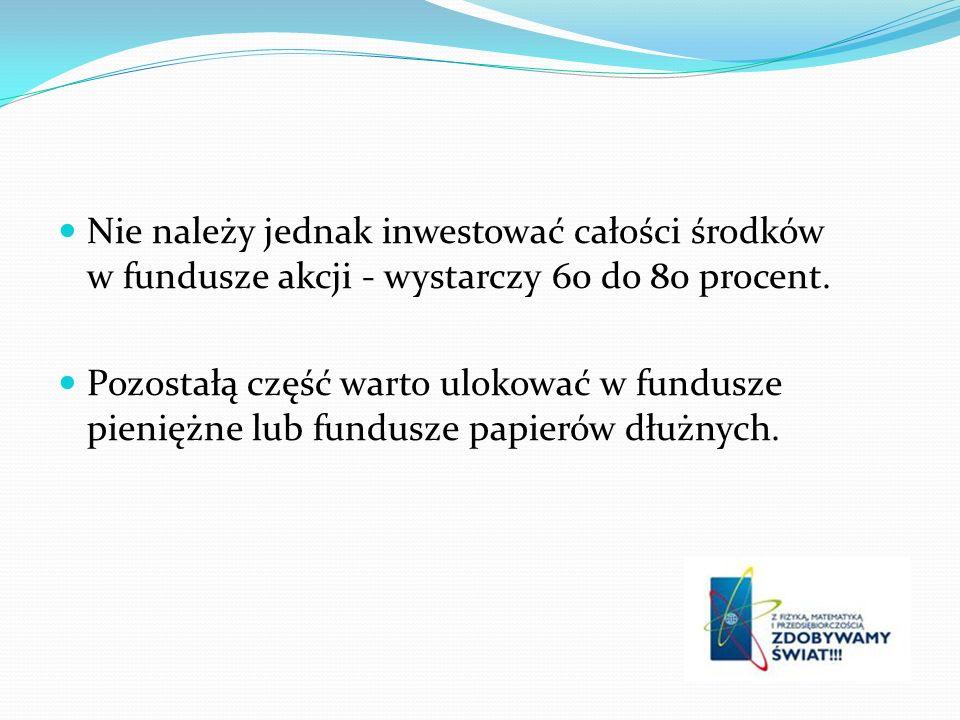 Nie należy jednak inwestować całości środków w fundusze akcji - wystarczy 60 do 80 procent.