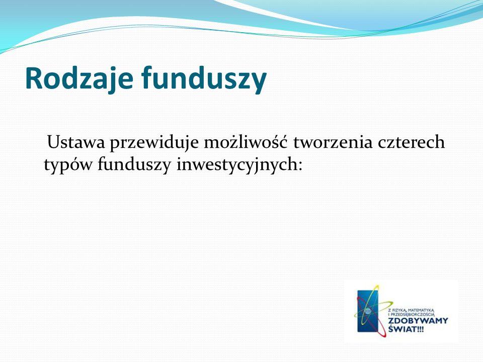 Rodzaje funduszy Ustawa przewiduje możliwość tworzenia czterech typów funduszy inwestycyjnych: