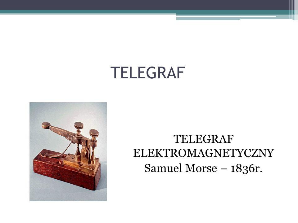 TELEGRAF ELEKTROMAGNETYCZNY Samuel Morse – 1836r.