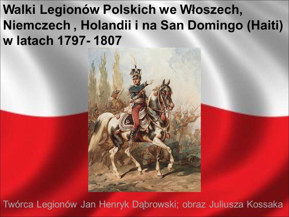 Walki Legionów Polskich we Włoszech, Niemczech , Holandii i na San Domingo (Haiti) w latach 1797- 1807