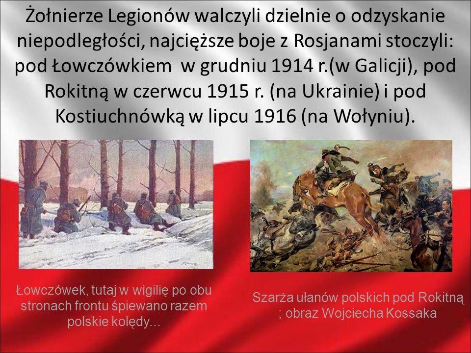 Żołnierze Legionów walczyli dzielnie o odzyskanie niepodległości, najcięższe boje z Rosjanami stoczyli: pod Łowczówkiem w grudniu 1914 r.(w Galicji), pod Rokitną w czerwcu 1915 r. (na Ukrainie) i pod Kostiuchnówką w lipcu 1916 (na Wołyniu).