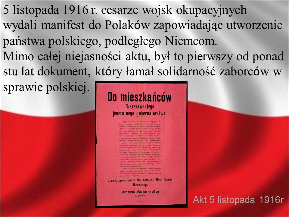 5 listopada 1916 r. cesarze wojsk okupacyjnych wydali manifest do Polaków zapowiadając utworzenie państwa polskiego, podległego Niemcom.