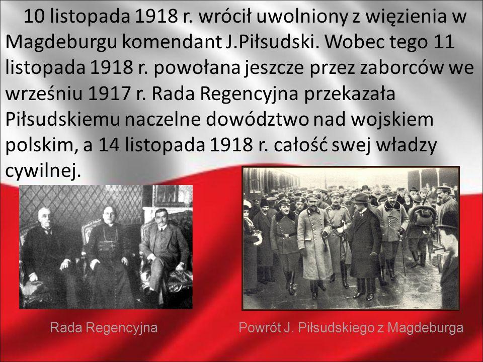 10 listopada 1918 r. wrócił uwolniony z więzienia w Magdeburgu komendant J.Piłsudski. Wobec tego 11 listopada 1918 r. powołana jeszcze przez zaborców we wrześniu 1917 r. Rada Regencyjna przekazała Piłsudskiemu naczelne dowództwo nad wojskiem polskim, a 14 listopada 1918 r. całość swej władzy cywilnej.
