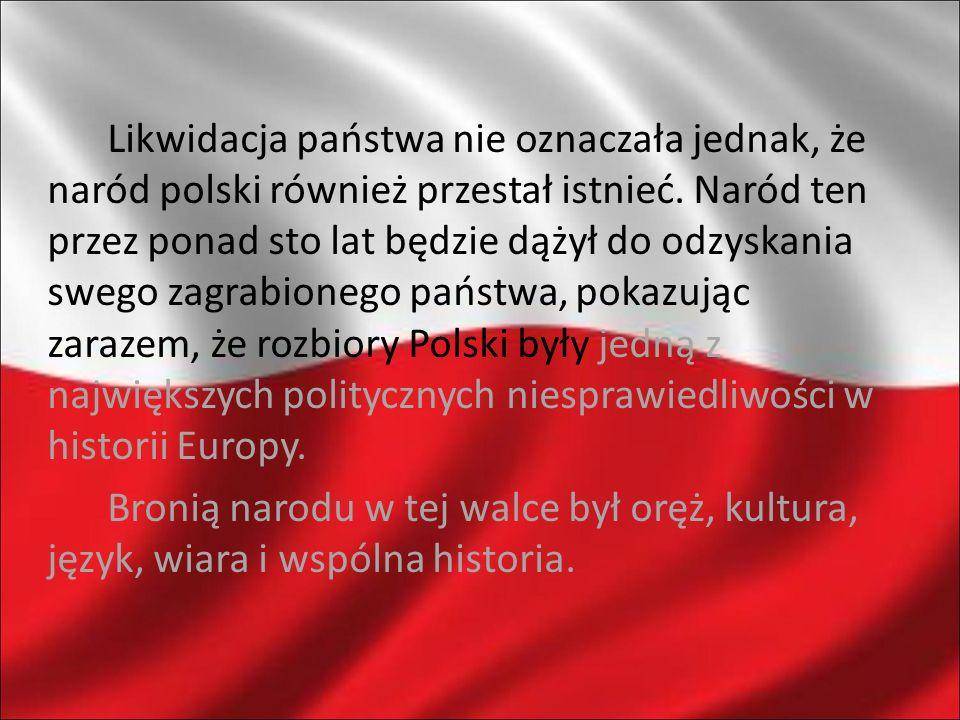 Likwidacja państwa nie oznaczała jednak, że naród polski również przestał istnieć. Naród ten przez ponad sto lat będzie dążył do odzyskania swego zagrabionego państwa, pokazując zarazem, że rozbiory Polski były jedną z największych politycznych niesprawiedliwości w historii Europy.