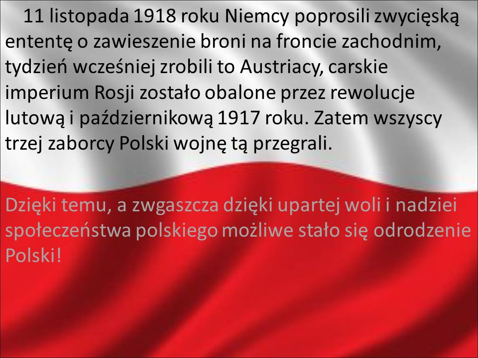 11 listopada 1918 roku Niemcy poprosili zwycięską ententę o zawieszenie broni na froncie zachodnim, tydzień wcześniej zrobili to Austriacy, carskie imperium Rosji zostało obalone przez rewolucje lutową i październikową 1917 roku. Zatem wszyscy trzej zaborcy Polski wojnę tą przegrali.