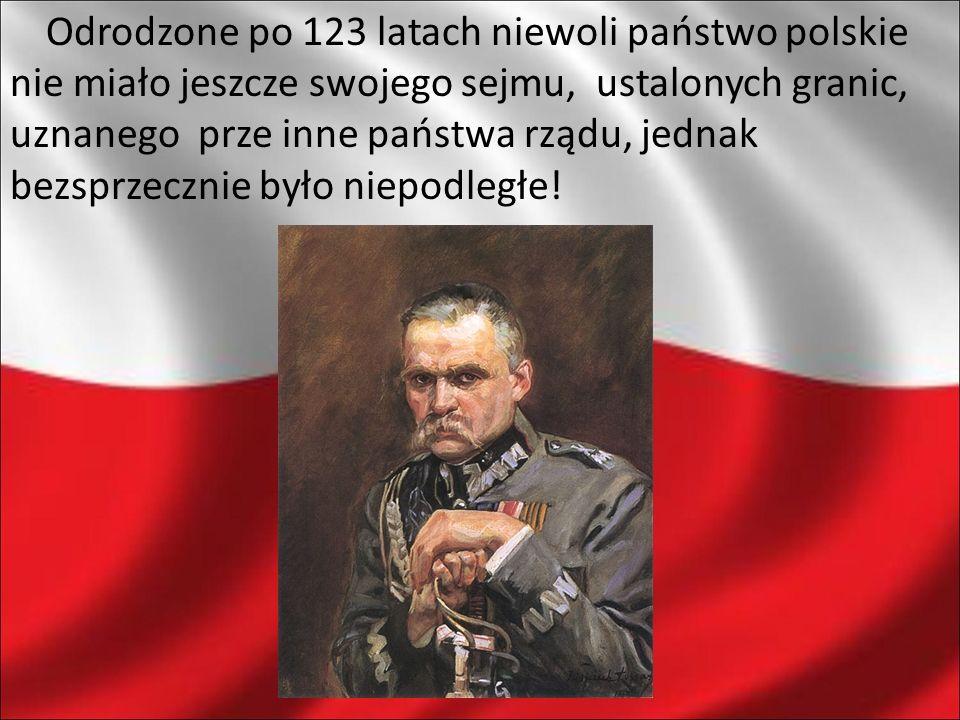 Odrodzone po 123 latach niewoli państwo polskie nie miało jeszcze swojego sejmu, ustalonych granic, uznanego prze inne państwa rządu, jednak bezsprzecznie było niepodległe!