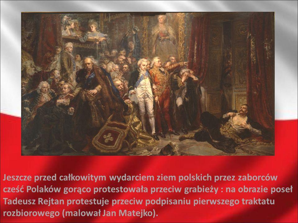 Jeszcze przed całkowitym wydarciem ziem polskich przez zaborców cześć Polaków gorąco protestowała przeciw grabieży : na obrazie poseł Tadeusz Rejtan protestuje przeciw podpisaniu pierwszego traktatu rozbiorowego (malował Jan Matejko).