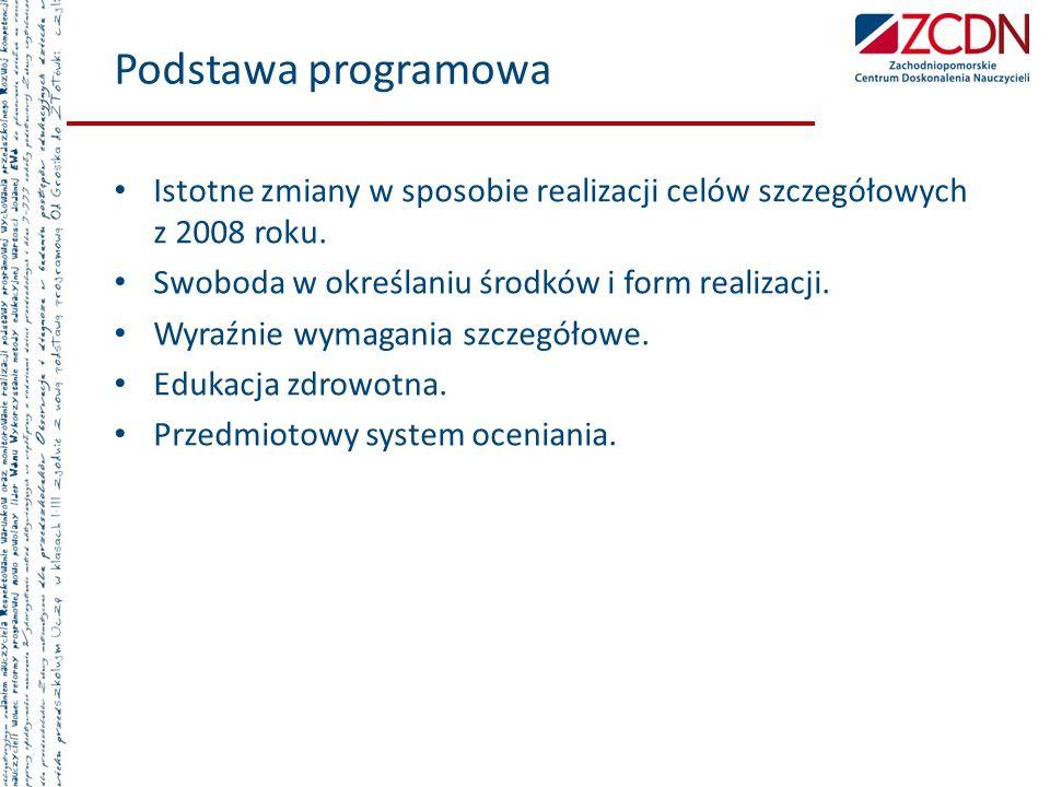 Podstawa programowa Istotne zmiany w sposobie realizacji celów szczegółowych z 2008 roku. Swoboda w określaniu środków i form realizacji.