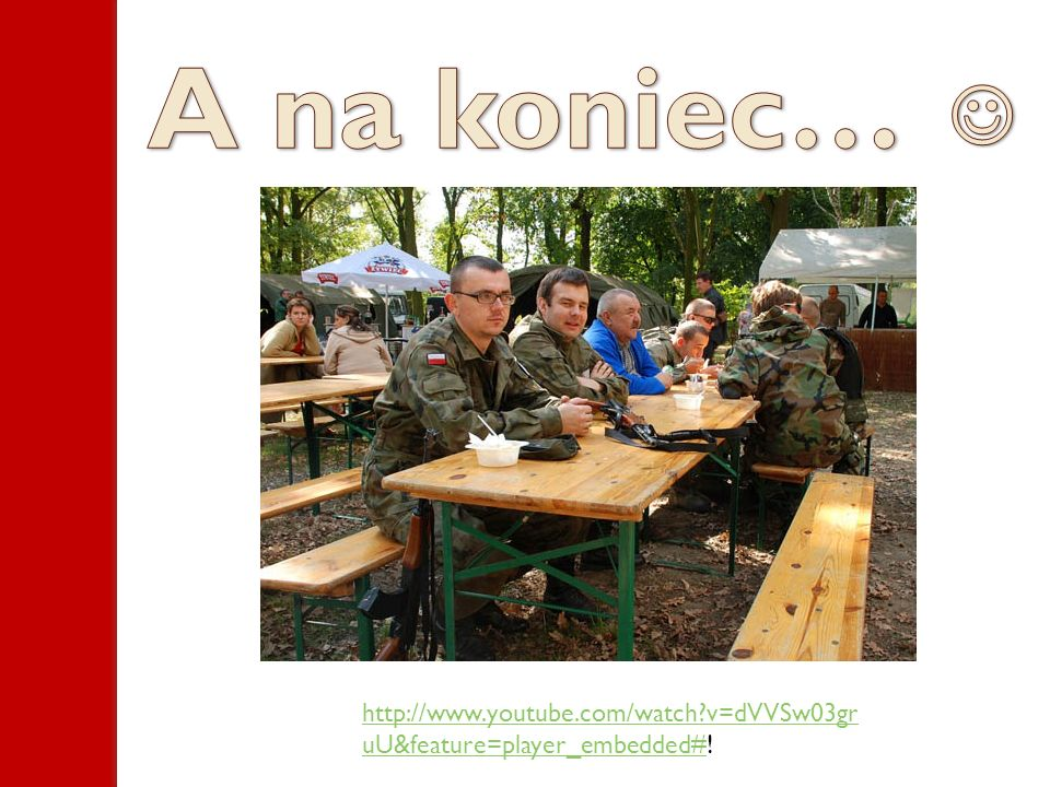 A na koniec…  http://www.youtube.com/watch v=dVVSw03gruU&feature=player_embedded#!
