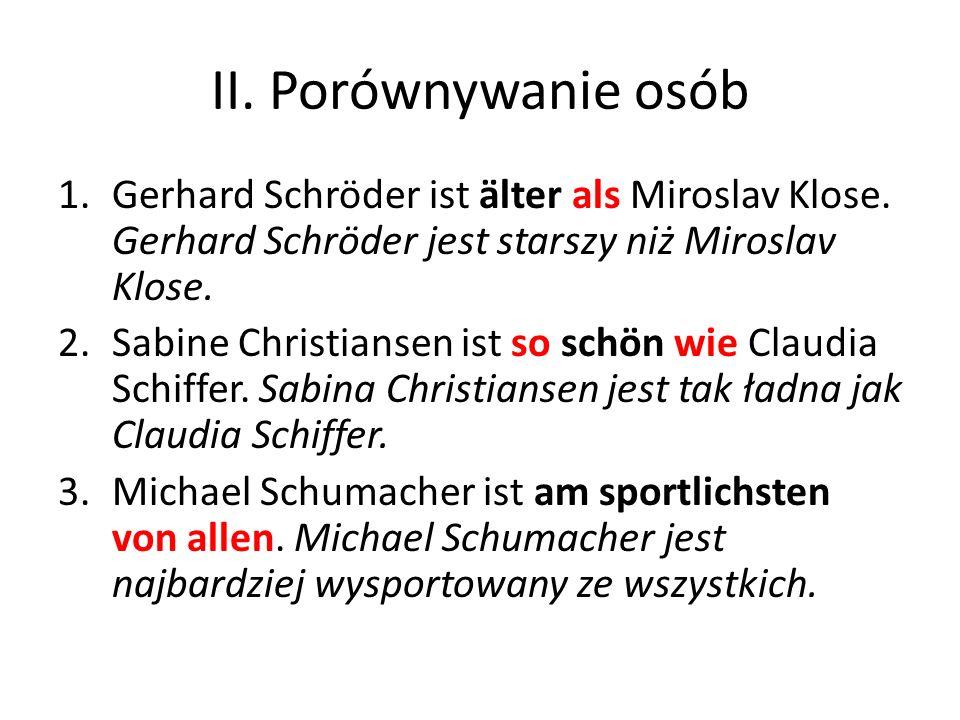 II. Porównywanie osób Gerhard Schröder ist älter als Miroslav Klose. Gerhard Schröder jest starszy niż Miroslav Klose.