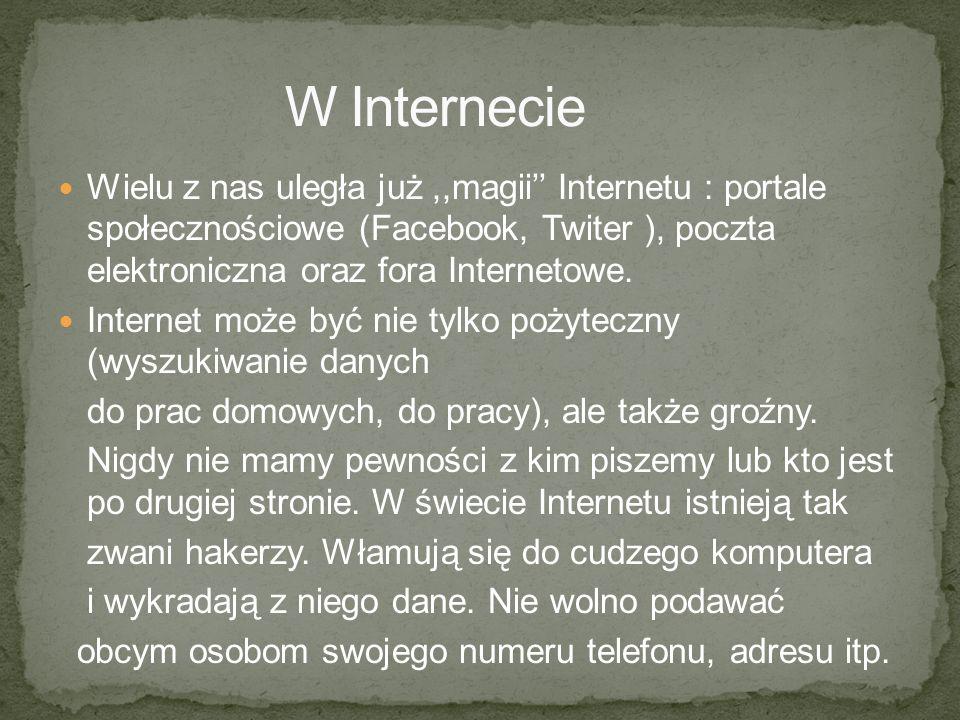 W Internecie Wielu z nas uległa już ,,magii'' Internetu : portale społecznościowe (Facebook, Twiter ), poczta elektroniczna oraz fora Internetowe.