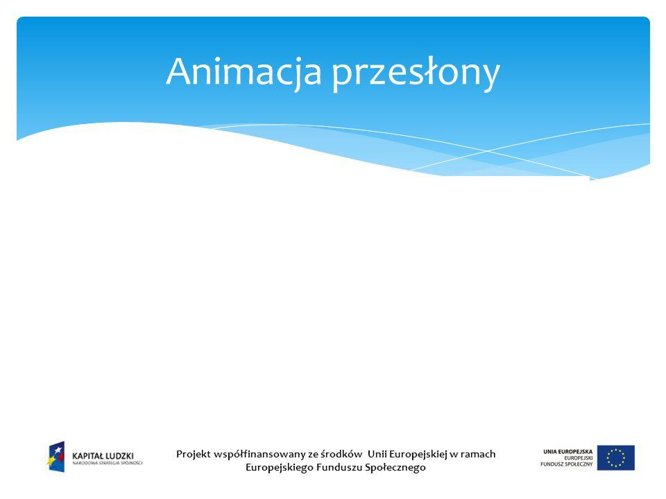 Animacja przesłony Projekt współfinansowany ze środków Unii Europejskiej w ramach Europejskiego Funduszu Społecznego.