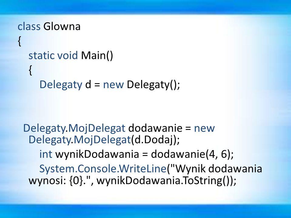class Glowna { static void Main() Delegaty d = new Delegaty(); Delegaty.MojDelegat dodawanie = new Delegaty.MojDelegat(d.Dodaj); int wynikDodawania = dodawanie(4, 6); System.Console.WriteLine( Wynik dodawania wynosi: {0}. , wynikDodawania.ToString());