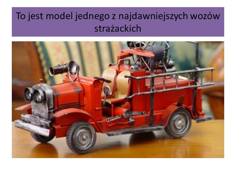To jest model jednego z najdawniejszych wozów strażackich