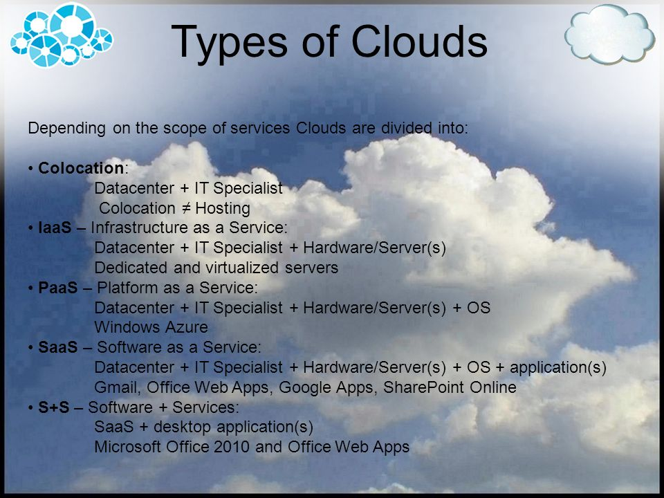 Types of Clouds Depending on the scope of services Clouds are divided into: Colocation: Datacenter + IT Specialist.