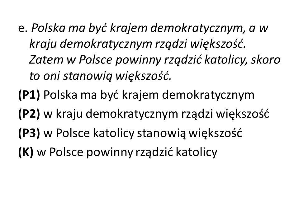 e. Polska ma być krajem demokratycznym, a w kraju demokratycznym rządzi większość. Zatem w Polsce powinny rządzić katolicy, skoro to oni stanowią większość.