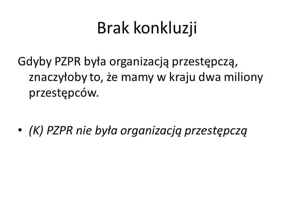 Brak konkluzji Gdyby PZPR była organizacją przestępczą, znaczyłoby to, że mamy w kraju dwa miliony przestępców.