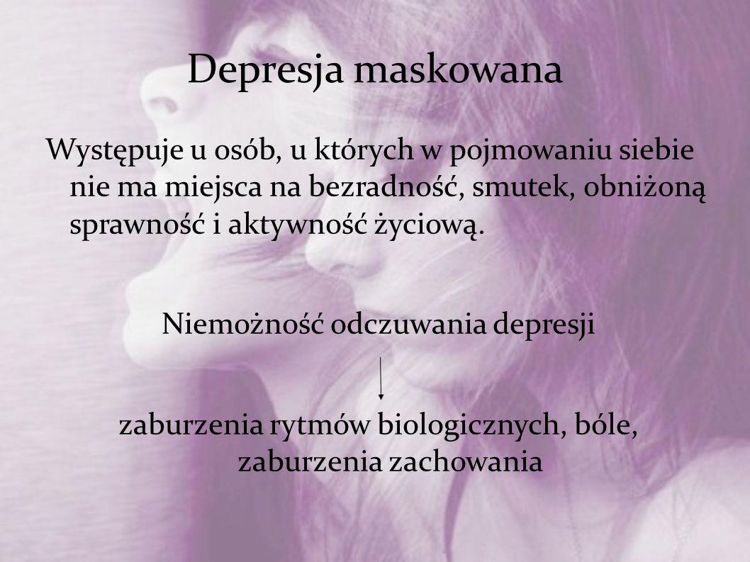 Depresja maskowana Występuje u osób, u których w pojmowaniu siebie nie ma miejsca na bezradność, smutek, obniżoną sprawność i aktywność życiową.