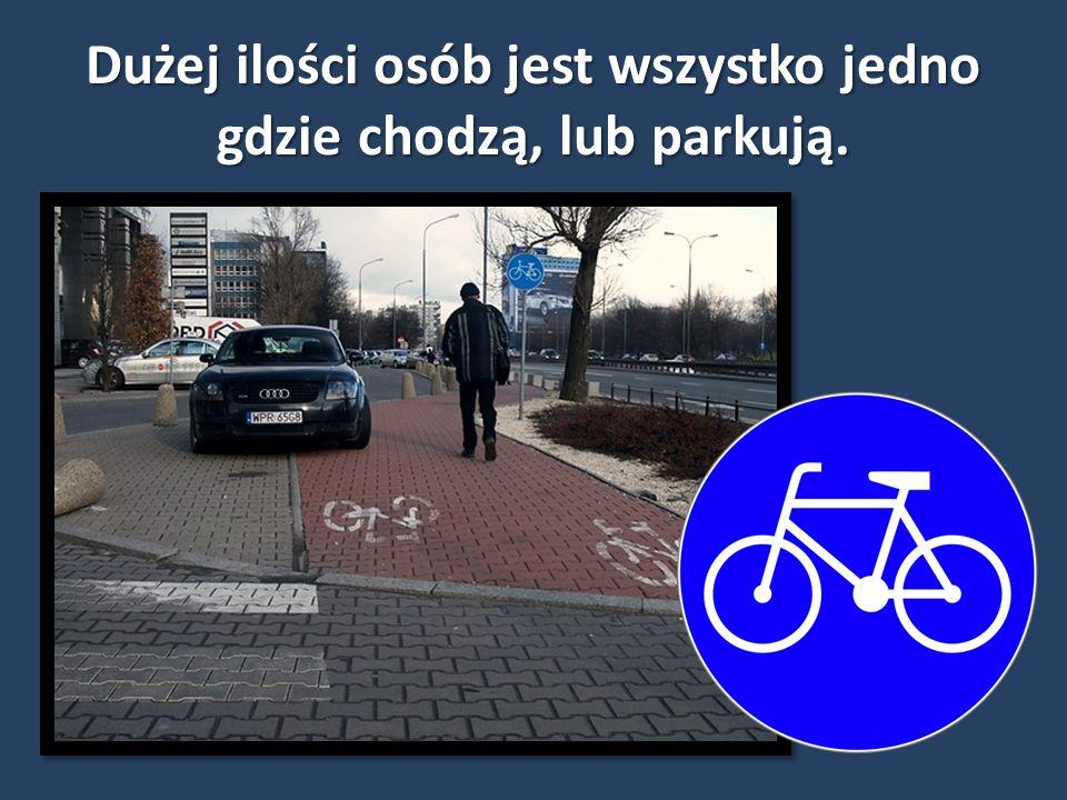 Dużej ilości osób jest wszystko jedno gdzie chodzą, lub parkują.