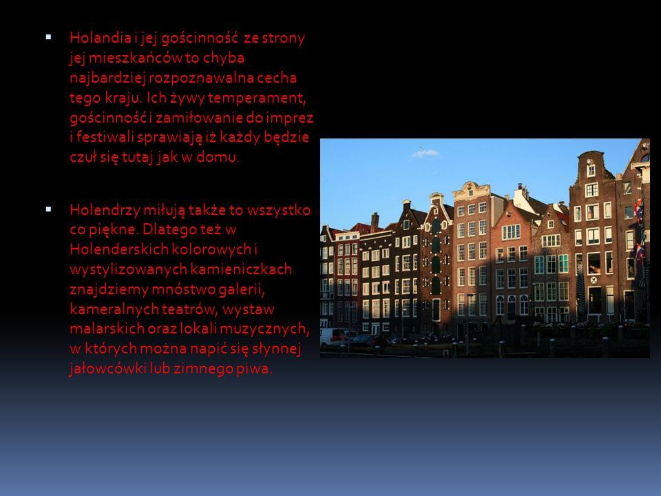 Holandia i jej gościnność ze strony jej mieszkańców to chyba najbardziej rozpoznawalna cecha tego kraju. Ich żywy temperament, gościnność i zamiłowanie do imprez i festiwali sprawiają iż każdy będzie czuł się tutaj jak w domu.