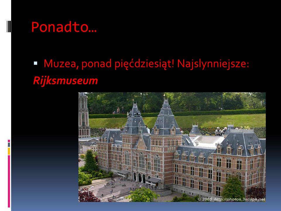 Ponadto… Muzea, ponad pięćdziesiąt! Najslynniejsze: Rijksmuseum