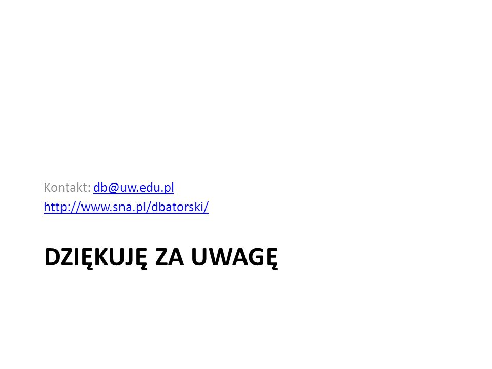 Kontakt: db@uw.edu.pl http://www.sna.pl/dbatorski/ Dziękuję za uwagę