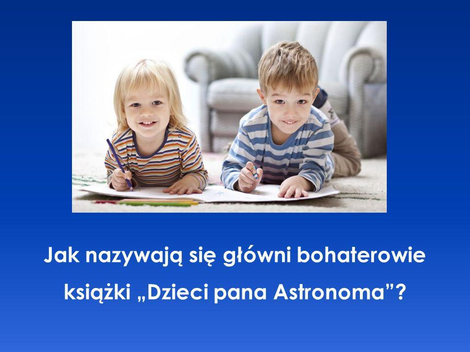 """Jak nazywają się główni bohaterowie książki """"Dzieci pana Astronoma"""