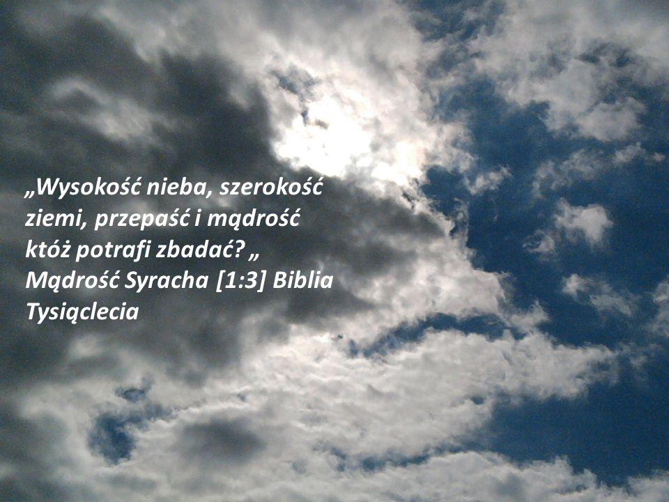 """""""Wysokość nieba, szerokość ziemi, przepaść i mądrość któż potrafi zbadać."""