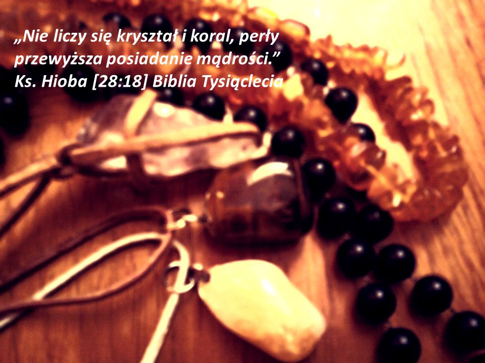 """""""Nie liczy się kryształ i koral, perły przewyższa posiadanie mądrości"""