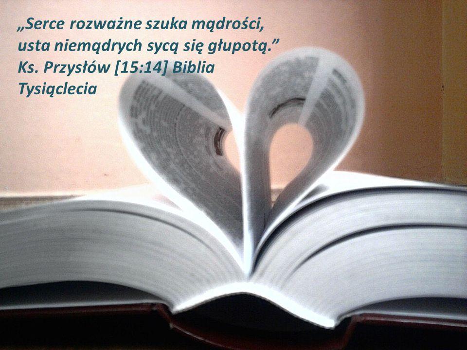 """""""Serce rozważne szuka mądrości, usta niemądrych sycą się głupotą. Ks"""