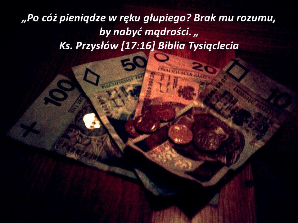 """""""Po cóż pieniądze w ręku głupiego. Brak mu rozumu, by nabyć mądrości"""