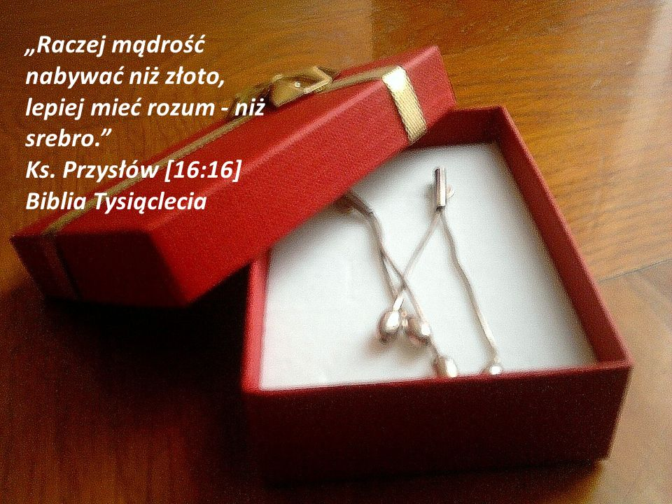 """""""Raczej mądrość nabywać niż złoto, lepiej mieć rozum - niż srebro. Ks."""