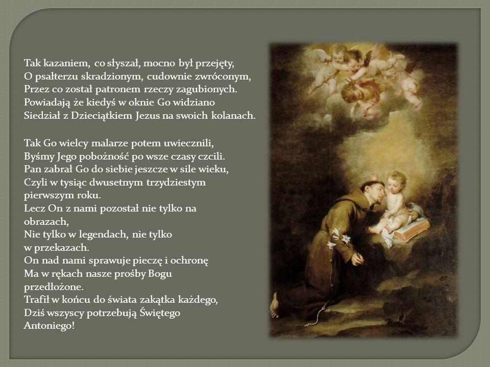 Tak kazaniem, co słyszał, mocno był przejęty, O psałterzu skradzionym, cudownie zwróconym, Przez co został patronem rzeczy zagubionych. Powiadają że kiedyś w oknie Go widziano Siedział z Dzieciątkiem Jezus na swoich kolanach.