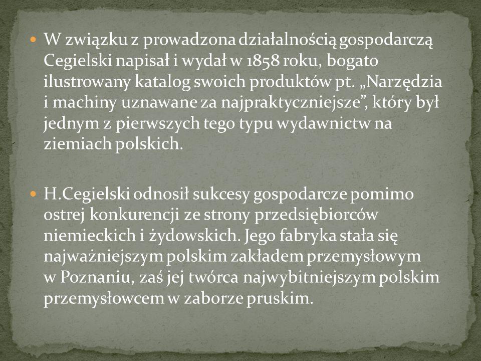 """W związku z prowadzona działalnością gospodarczą Cegielski napisał i wydał w 1858 roku, bogato ilustrowany katalog swoich produktów pt. """"Narzędzia i machiny uznawane za najpraktyczniejsze , który był jednym z pierwszych tego typu wydawnictw na ziemiach polskich."""