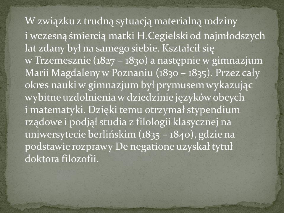W związku z trudną sytuacją materialną rodziny i wczesną śmiercią matki H.Cegielski od najmłodszych lat zdany był na samego siebie.